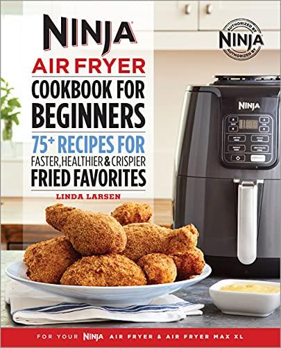 Ninja Air Fryer Cookbook for Beginners: 75+ Recipes for Faster, Healthier, & Crispier Fried Favorites (Ninja Cookbooks)