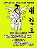 The Illustrated Taekwondo Dictionary for Beginners and Kids: A great practical guide for Taekwondo Beginners and kids.: 5 (TaeKwonDo - The Art of Kicking)