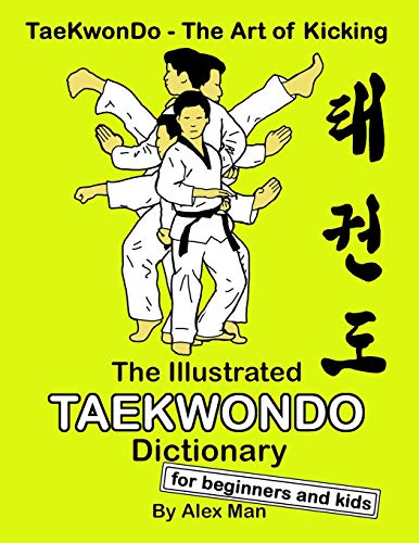 The Illustrated Taekwondo Dictionary for Beginners and Kids: A great practical guide for Taekwondo Beginners and kids. (TaeKwonDo - The Art of Kicking)