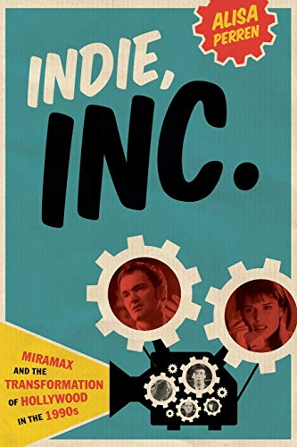 Indie, Inc.: Miramax and the Transformation of Hollywood in the 1990s (Texas Film and Media Studies Series)