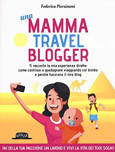 Una mamma travel blogger. Ti racconto la mia esperienza diretta: come continuo a guadagnare viaggiando col bimbo e perché funziona il mio blog