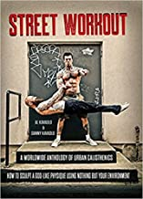 Street Workout, A Worldwide Anthology of Urban Calisthenics. How to Sculpt a God-Like Physique Using Nothing But Your Environment