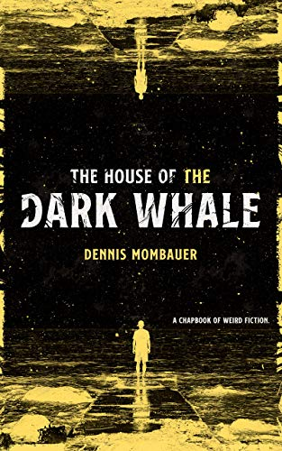 The House of the Dark Whale: A Chapbook of Weird Fiction by [Dennis Mombauer]