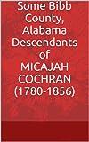 Some Bibb County, Alabama Descendants of MICAJAH COCHRAN (1780- 1856) (Alabama Pioneer Descendants) (Kindle Edition)