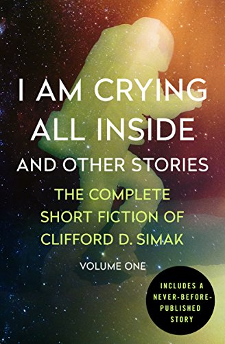 I Am Crying All Inside: And Other Stories (The Complete Short Fiction of Clifford D. Simak Book 1)