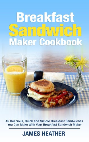 Breakfast Sandwich Maker Cookbook: 45 Delicious, Quick and Simple Breakfast Sandwiches You Can Make With Your Breakfast Sandwich Maker (English Edition)