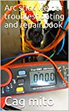 Arc stick welder troubleshooting and repair book : Arc welder problems issues and fixes transformer testing thermal cut out testing