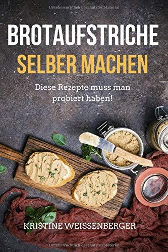 Brotaufstriche selber machen: Das Kochbuch mit den leckersten Aufstrich-Rezepten. Diese Rezepte muss jeder probiert haben