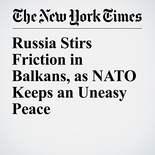 Russia Stirs Friction in Balkans, as NATO Keeps an Uneasy Peace audiobook cover art