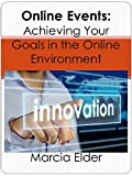 Online Events: Achieving Your Goals in the Online Environment: (Webinars, Web events, Virtual Conferences, Virtual Book Tours, Internet events, other online forums and business virtual solutions)