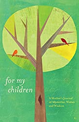 For my children: a mother's journal of memories, wishes, and wisdom book