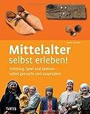 Mittelalter selbst erleben!: Kleidung, Spiel und Speisen - selbst gemacht und ausprobiert