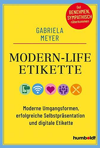 Modern-Life-Etikette: Moderne Umgangsformen, erfolgreiche Selbstpräsentation und digitale Etikette: Moderne Umgangsformen, erfolgreiche ... Gut benehmen, sympathisch rüberkommen
