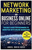 Network Marketing and Business on Line for Beginners: The Best Guide For Beginners To Monetize With On Line Marketing