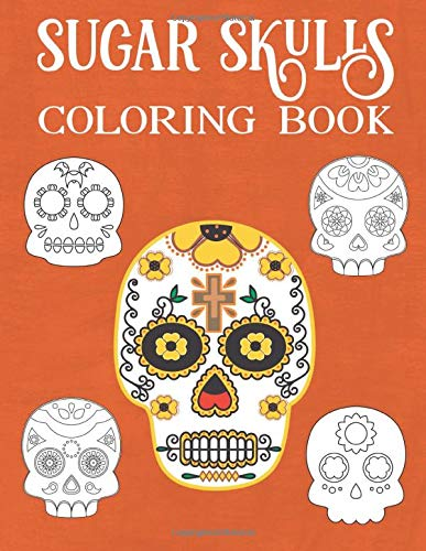 Sugar Skulls Coloring Book For Adults And Teens: A Day of the Dead Coloring Book with Fun Skull Designs And Easy Patterns for Relaxation | Dios De Los Muertos | Calavera |Halloween | Gift | Present