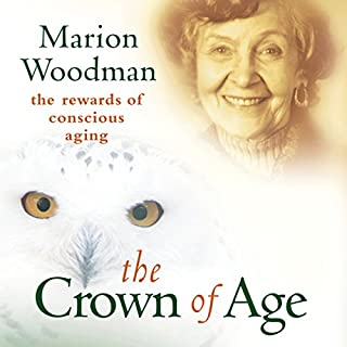 The Crown of Age     The Rewards of Conscious Aging              By:                                                                                                                                 Marion Woodman                               Narrated by:                                                                                                                                 Marion Woodman                      Length: 2 hrs and 28 mins     11 ratings     Overall 4.7