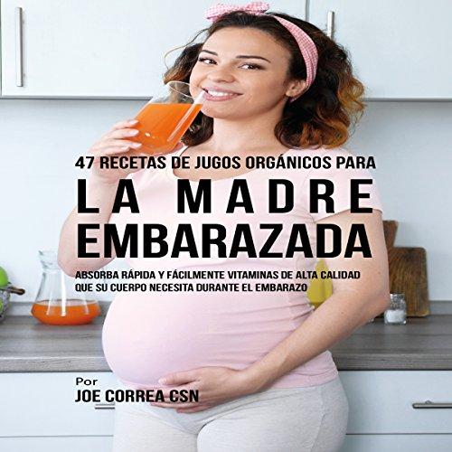 47 Recetas de Jugos Orgánicos para la Madre Embarazada [47 Organic Juice Recipes for the Pregnant Mother] audiobook cover art