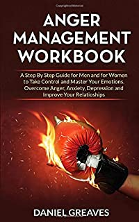 Anger Management Workbook: A step by Step Guide for Men and for Women to Take Control and Master Your Emotions. Overcome A...