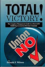 Total victory!: The complete management guide to a successful NLRB representation election campaign