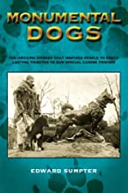 Monumental Dogs: The Amazing Stories That Inspired People To Erect Lasting Tributes To Our Special Canine Friends