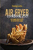 Air Fryer Cookbook 2021: Easy-To-Make Special Recipes For Your Air Fryer Cooking