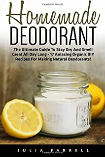Homemade Deodorant: The Ultimate Guide To Stay Dry And Smell Great All Day Long - 17 Amazing Organic DIY Recipes For Making Natural Deodorants! ... Homemade Beauty Products, Natural Beauty)