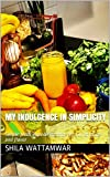 My Indulgence In Simplicity: Simple fresh ingredients that are full of spice and flavor (English Edition)