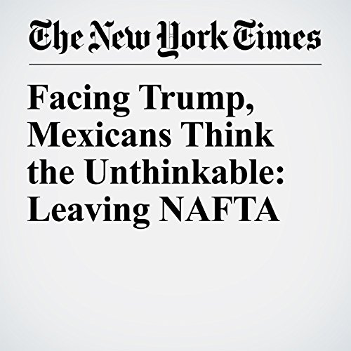 Facing Trump, Mexicans Think the Unthinkable: Leaving NAFTA cover art