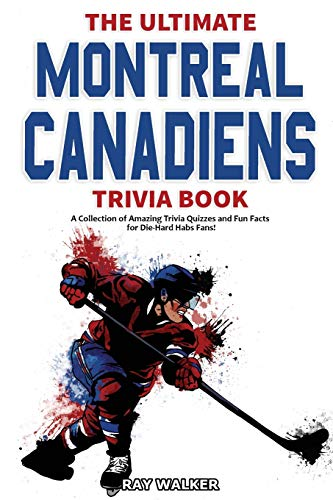 The Ultimate Montreal Canadiens Trivia Book: A Collection of Amazing Trivia Quizzes and Fun Facts for Die-Hard Habs Fans!