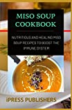 MISO SOUP COOKBOOK: Nutritious and Healing Miso Soup Recipes to Boost the Immune System