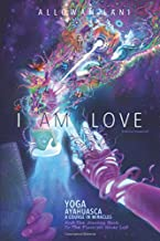 I Am Love: Yoga, Ayahuasca, A Course in Miracles and the Journey Back to the Place We Never Left