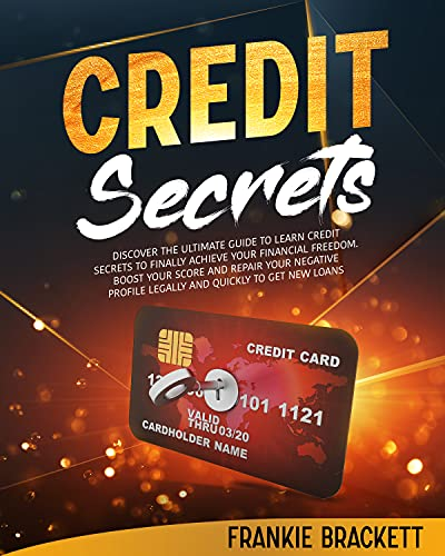 Credit Secrets: Discover The Ultimate Guide to Learn Credit Secrets to Finally Achieve Your Financial Freedom. Boost Your Score and Repair Your Negative Profile Legally and Quickly to Get New Loans by [Frankie  Brackett]