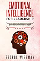 Emotional Intelligence for Leadership: Develop and Implement the Power of Emotional Intelligence, Ability to Manage People, Improve Social Skills and Communication. Booster Plan to Leadership Skills