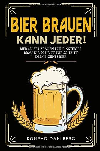 BIER BRAUEN KANN JEDER! Bier selber brauen für Einsteiger.: Brau dir Schritt für Schritt dein eigenes Bier. Lerne alles Wichtige über Bier, Braukunst und mehr. Mit Bier und Craftbeer Rezepten.
