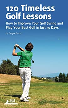 120 Timeless Golf Lessons – How to Improve Your Golf Swing and Play Your Best Golf in Just 30 Days by [Gregor Grund]