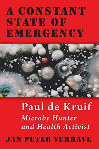 A Constant State of Emergency: Paul de Kruif: Microbe Hunter and Health Activist by Jan Peter Verhave