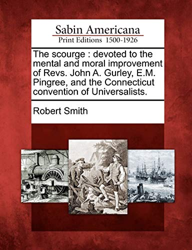 The scourge: devoted to the mental and moral improvement of Revs. John A. Gurley, E.M. Pingree, and the Connecticut convention of Universalists.