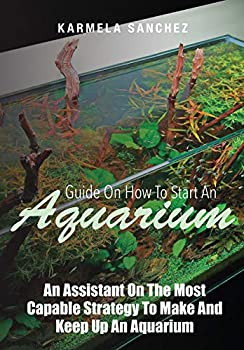 Guide On How To Start An Aquarium  An Assistant On The Most Capable Strategy To Make And Keep Up An Aquarium