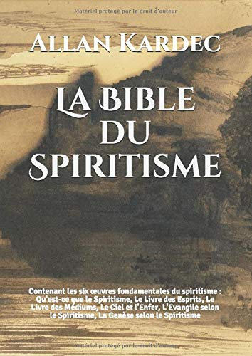La Bible du Spiritisme: Contenant les six œuvres fondamentales du spiritisme : Qu'est-ce que le Spiritisme, Le Livre des Esprits, Le Livre des ... le Spiritisme, La Genèse selon le Spiritisme