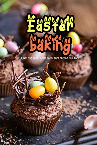 Easter Baking: Cute and Easy Easter Cakes That Anyone Can Make: Delicious Easter Cakes' Recipes for Sweet and Savory Treats (English Edition)