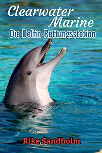 Clearwater Marine - Die Delfin Rettungsstation: Eine spannende Liebesgeschichte in der lukrativen Welt der rücksichtslosen Delfinvermarktung in Florida - Clearwater