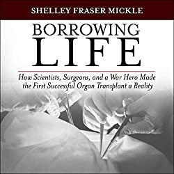 Borrowing Life: How Scientists, Surgeons, and a War Hero Made the First Successful Organ Transplant a Reality
