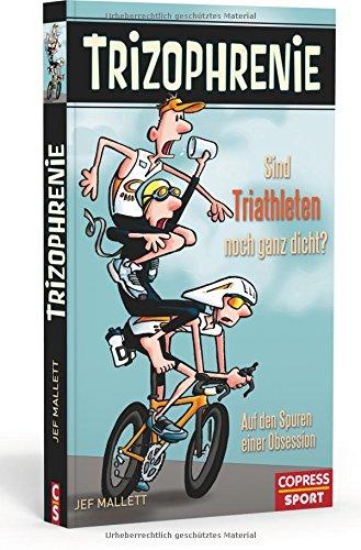 Trizophrenie - Sind Triathleten noch ganz dicht?: Auf den Spuren einer Obsession