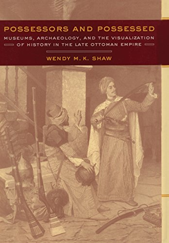 Possessors and Possessed: Museums, Archaeology, and the Visualization of History in the Late Ottoman Empire