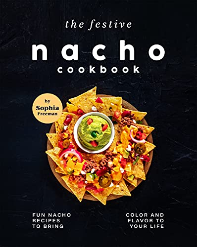The Festive Nacho Cookbook: Fun Nacho Recipes to Bring Color and Flavor to Your Life (English Edition)