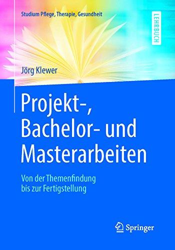 Projekt-, Bachelor- und Masterarbeiten : Von der Themenfindung bis zur Fertigstellung (Studium Pflege, Therapie, Gesundheit)