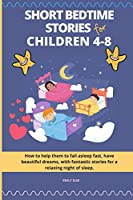 Short Bedtime Stories for Children 4-8: How to help them to fall asleep fast, have beautiful dreams, with fantastic stories for a relaxing night of sleep
