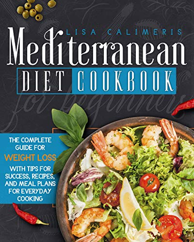 Mediterranean Diet Cookbook for Beginners: The Complete Guide for Weight Loss with Tips for Success , Recipes, and Meal Plans for Everyday Cooking by [Lisa  Calimeris ]