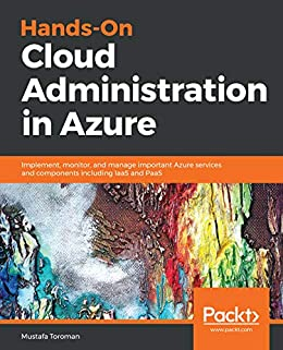 Hands-On Cloud Administration in Azure: Implement, monitor, and manage important Azure services and components including IaaS and PaaS by [Mustafa Toroman]