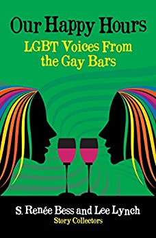 Our Happy Hours, LGBT Voices From the Gay Bars by [S. Renee Bess, Lee Lynch]